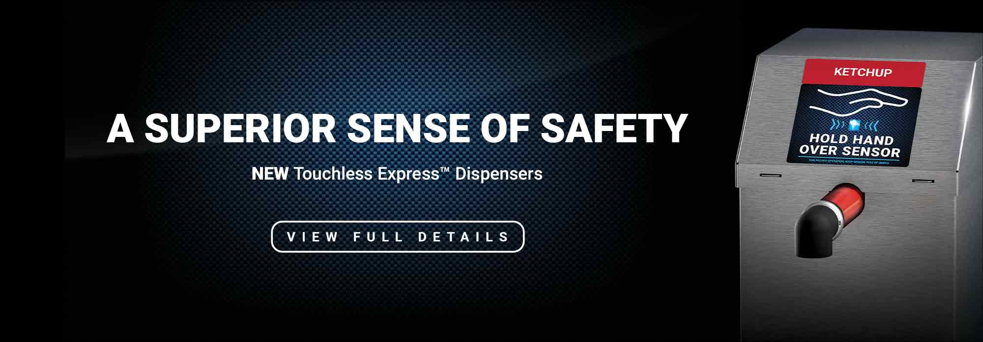 A Superior Sense of Safety. New Touchless Express Dispensers